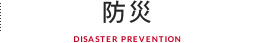 防災 DISASTER PREVENTION